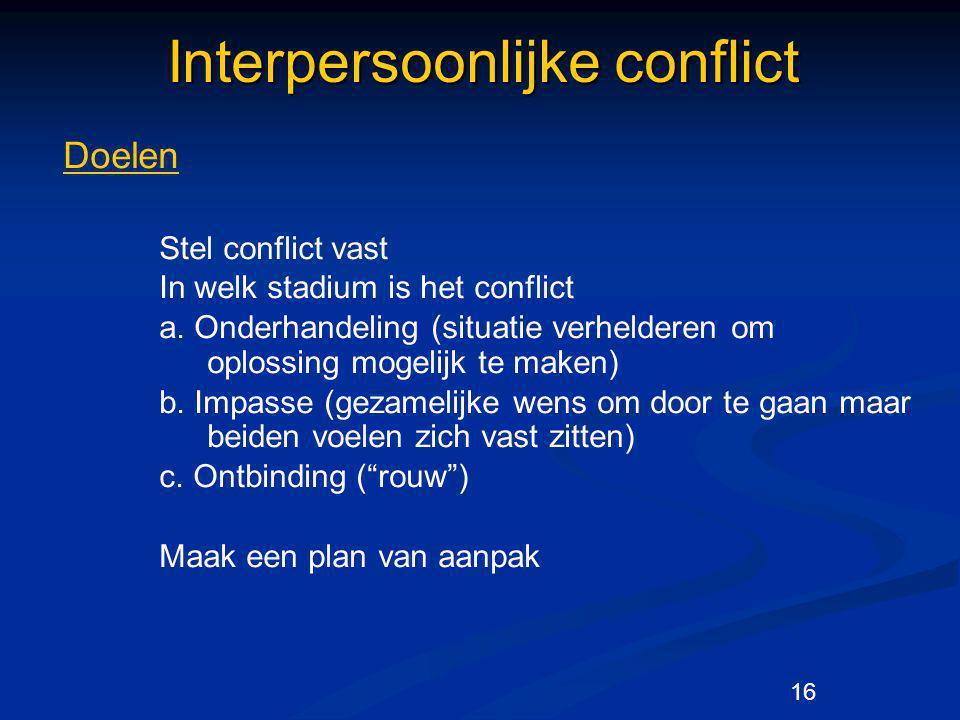16 Interpersoonlijke conflict Doelen Stel conflict vast In welk stadium is het conflict a. Onderhandeling (situatie verhelderen om oplossing mogelijk