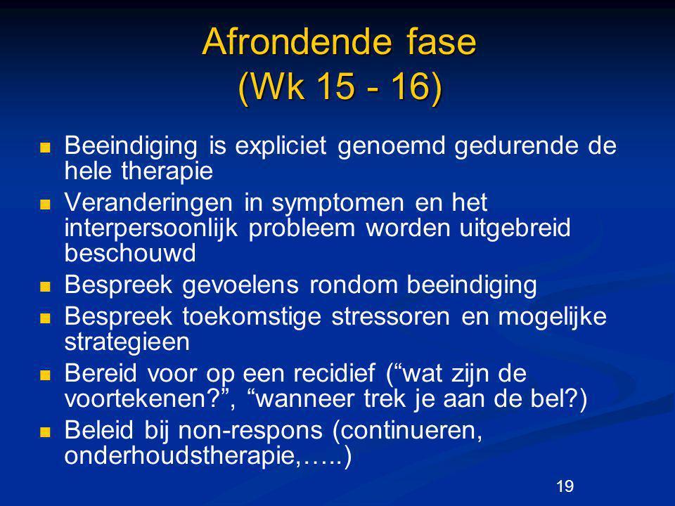 19 Afrondende fase (Wk 15 - 16) Beeindiging is expliciet genoemd gedurende de hele therapie Veranderingen in symptomen en het interpersoonlijk problee