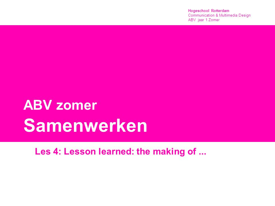 Hogeschool Rotterdam Communication & Multimedia Design ABV jaar 1 Zomer ABV zomer Samenwerken Les 4: Lesson learned: the making of...