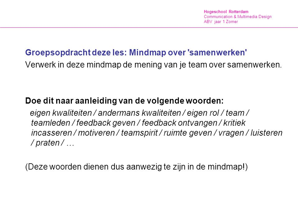 Hogeschool Rotterdam Communication & Multimedia Design ABV jaar 1 Zomer Inleveren Mindmap + ander huiswerk = werkmap Voor je eindcijfer lever je in: - Eindopdracht les 1, les 2, les 3 en les 4 (de mindmap) - Zelfreflectieverslag n.a.v.
