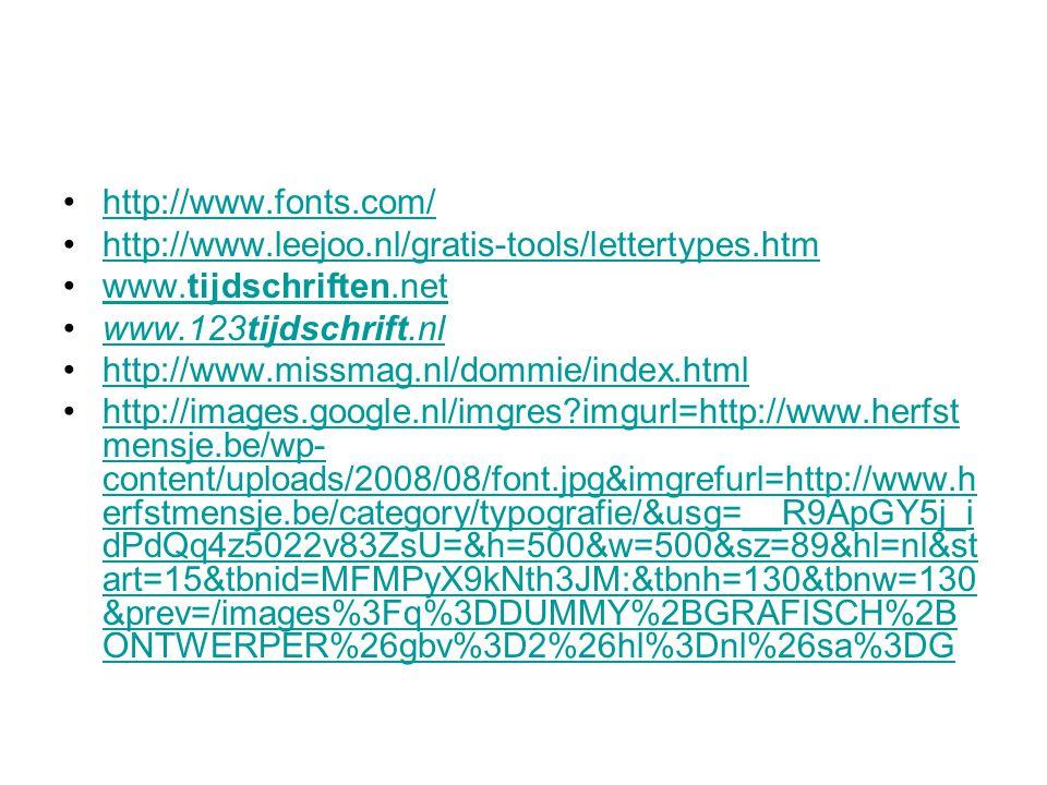 http://www.fonts.com/ http://www.leejoo.nl/gratis-tools/lettertypes.htm www.tijdschriften.netwww.tijdschriften.net www.123tijdschrift.nlwww.123tijdschrift.nl http://www.missmag.nl/dommie/index.html http://images.google.nl/imgres imgurl=http://www.herfst mensje.be/wp- content/uploads/2008/08/font.jpg&imgrefurl=http://www.h erfstmensje.be/category/typografie/&usg=__R9ApGY5j_i dPdQq4z5022v83ZsU=&h=500&w=500&sz=89&hl=nl&st art=15&tbnid=MFMPyX9kNth3JM:&tbnh=130&tbnw=130 &prev=/images%3Fq%3DDUMMY%2BGRAFISCH%2B ONTWERPER%26gbv%3D2%26hl%3Dnl%26sa%3DGhttp://images.google.nl/imgres imgurl=http://www.herfst mensje.be/wp- content/uploads/2008/08/font.jpg&imgrefurl=http://www.h erfstmensje.be/category/typografie/&usg=__R9ApGY5j_i dPdQq4z5022v83ZsU=&h=500&w=500&sz=89&hl=nl&st art=15&tbnid=MFMPyX9kNth3JM:&tbnh=130&tbnw=130 &prev=/images%3Fq%3DDUMMY%2BGRAFISCH%2B ONTWERPER%26gbv%3D2%26hl%3Dnl%26sa%3DG
