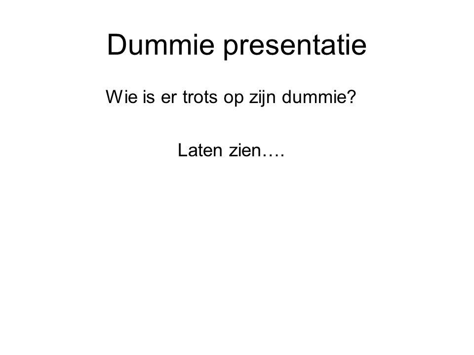 Dummie presentatie Wie is er trots op zijn dummie? Laten zien….