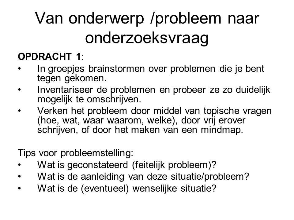 Van onderwerp /probleem naar onderzoeksvraag OPDRACHT 1: In groepjes brainstormen over problemen die je bent tegen gekomen. Inventariseer de problemen