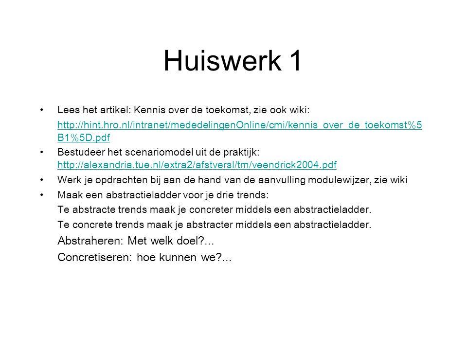 Huiswerk 1 Lees het artikel: Kennis over de toekomst, zie ook wiki: http://hint.hro.nl/intranet/mededelingenOnline/cmi/kennis_over_de_toekomst%5 B1%5D.pdf Bestudeer het scenariomodel uit de praktijk: http://alexandria.tue.nl/extra2/afstversl/tm/veendrick2004.pdf http://alexandria.tue.nl/extra2/afstversl/tm/veendrick2004.pdf Werk je opdrachten bij aan de hand van de aanvulling modulewijzer, zie wiki Maak een abstractieladder voor je drie trends: Te abstracte trends maak je concreter middels een abstractieladder.
