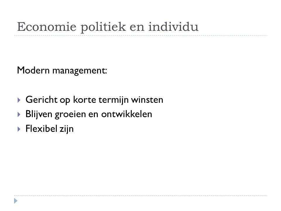 Economie politiek en individu Modern management:  Gericht op korte termijn winsten  Blijven groeien en ontwikkelen  Flexibel zijn