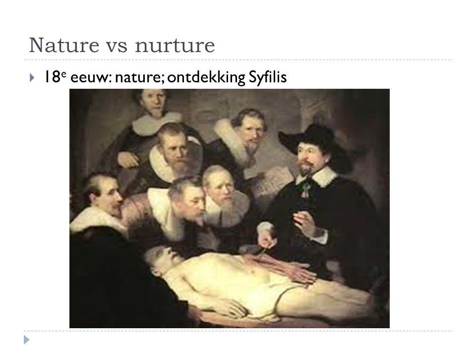 Nature vs nurture  18 e eeuw: nature; ontdekking Syfilis