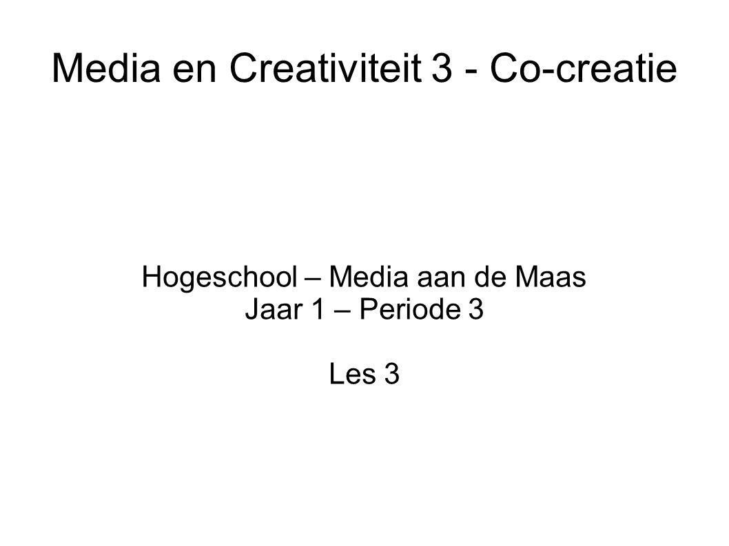 Media en Creativiteit 3 - Co-creatie Hogeschool – Media aan de Maas Jaar 1 – Periode 3 Les 3