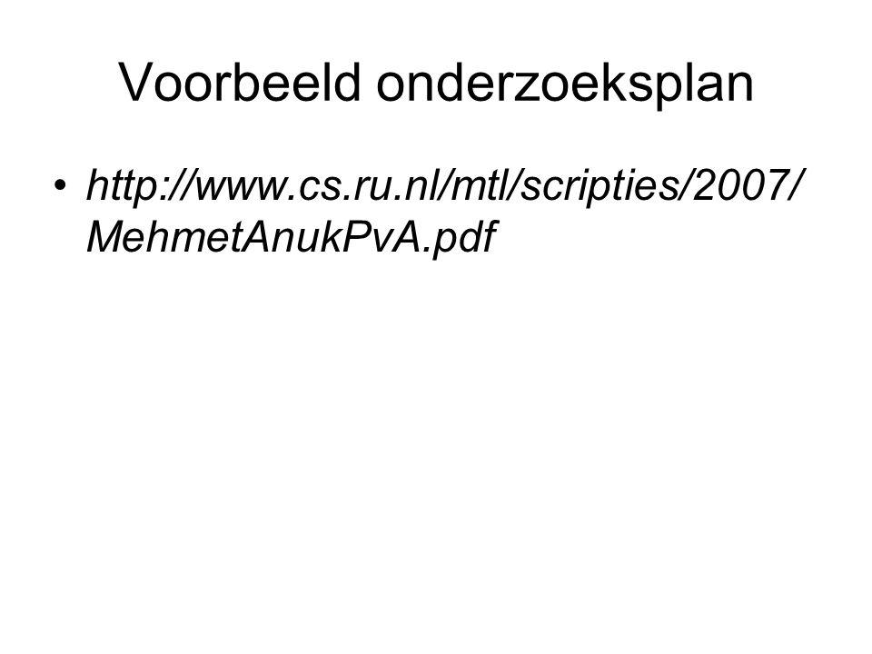 Voorbeeld onderzoeksplan http://www.cs.ru.nl/mtl/scripties/2007/ MehmetAnukPvA.pdf