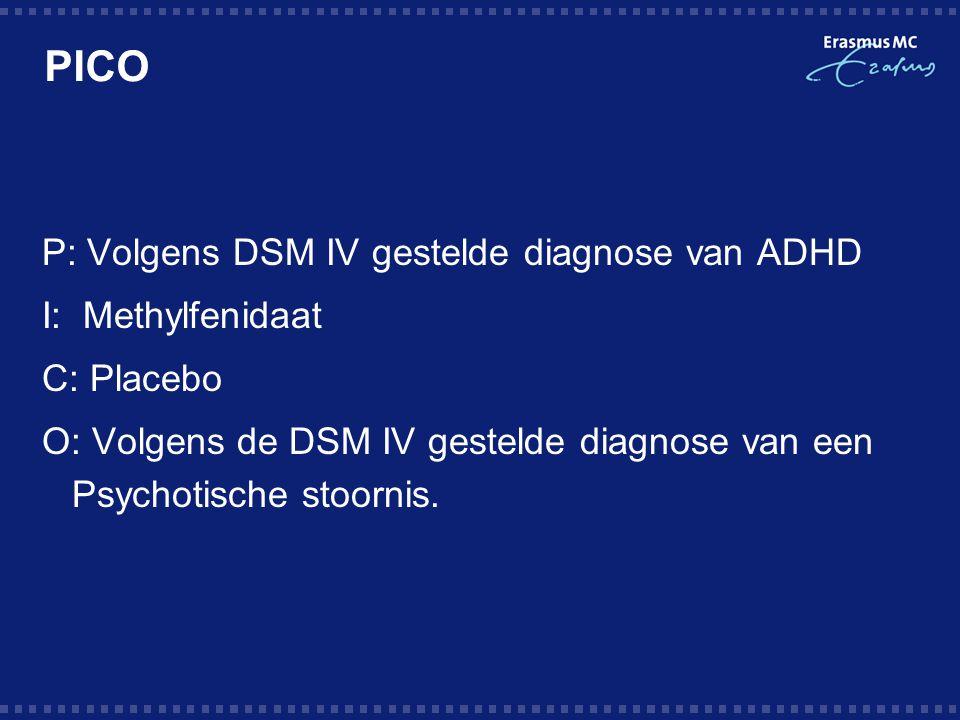 PICO P: Volgens DSM IV gestelde diagnose van ADHD I: Methylfenidaat C: Placebo O: Volgens de DSM IV gestelde diagnose van een Psychotische stoornis.