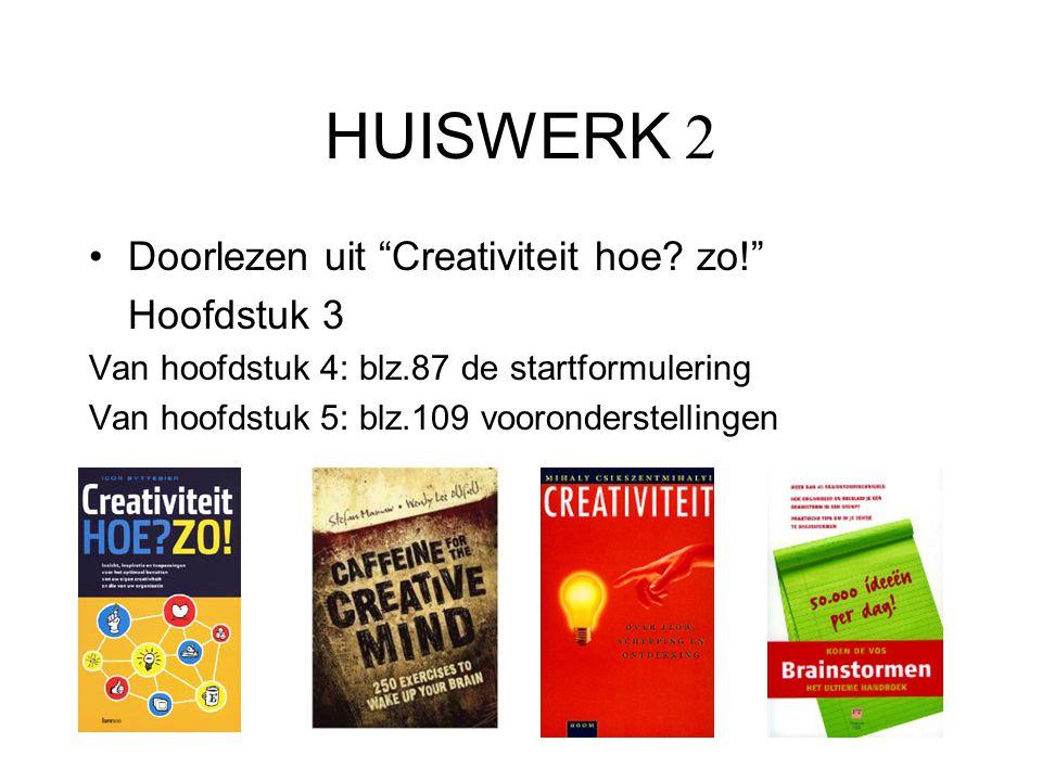 """HUISWERK 2 Doorlezen uit """"Creativiteit hoe? zo!"""" Hoofdstuk 3 Van hoofdstuk 4: blz.87 de startformulering Van hoofdstuk 5: blz.109 vooronderstellingen"""