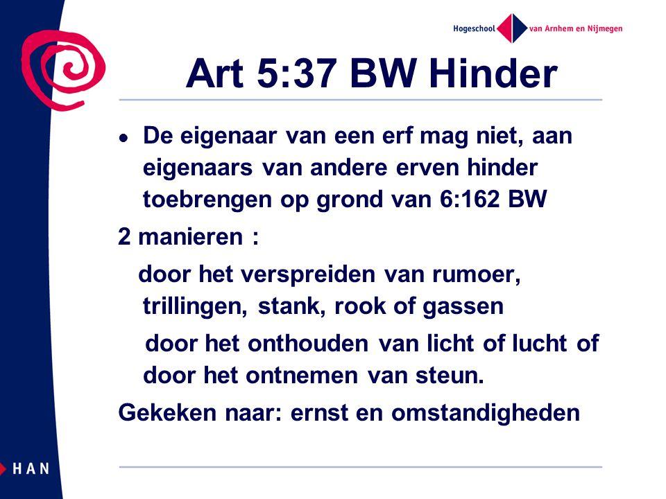 Art 5:37 BW Hinder De eigenaar van een erf mag niet, aan eigenaars van andere erven hinder toebrengen op grond van 6:162 BW 2 manieren : door het vers