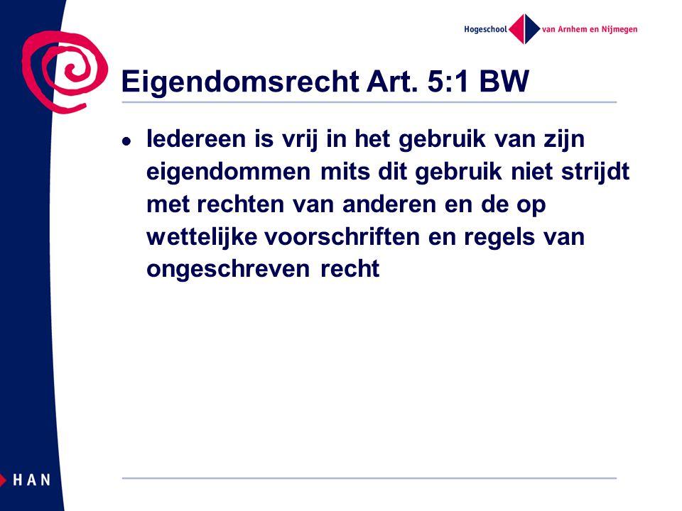 Eigendomsrecht Art. 5:1 BW Iedereen is vrij in het gebruik van zijn eigendommen mits dit gebruik niet strijdt met rechten van anderen en de op wetteli