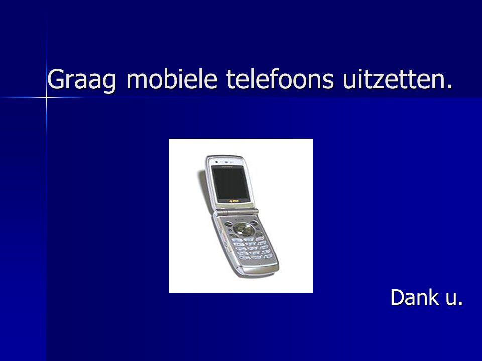 Graag mobiele telefoons uitzetten. Graag mobiele telefoons uitzetten. Dank u. Dank u.