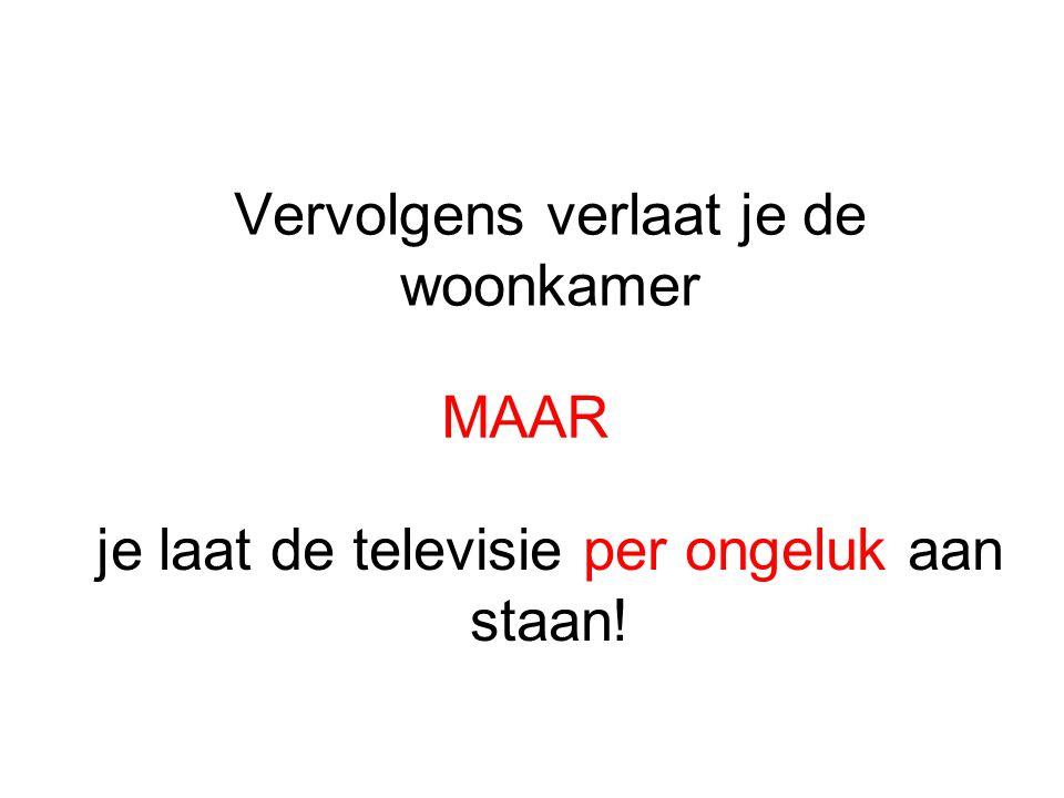 Vervolgens verlaat je de woonkamer MAAR je laat de televisie per ongeluk aan staan!