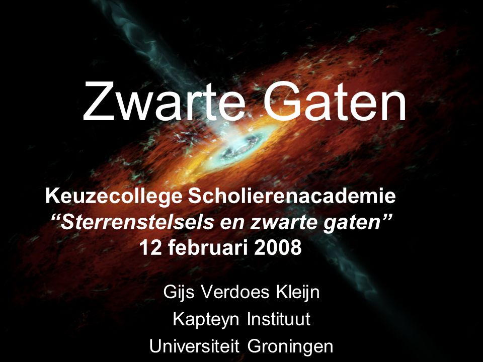 Zwarte Gaten Gijs Verdoes Kleijn Kapteyn Instituut Universiteit Groningen Keuzecollege Scholierenacademie Sterrenstelsels en zwarte gaten 12 februari 2008