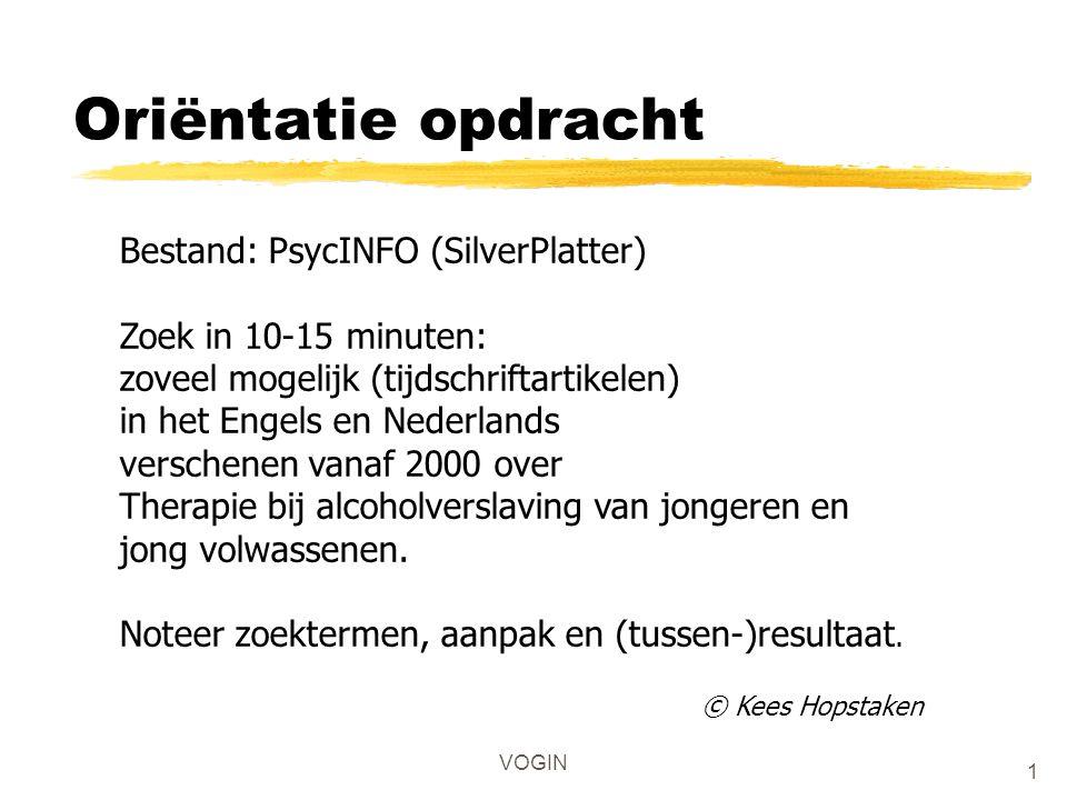 1 VOGIN Oriëntatie opdracht Bestand: PsycINFO (SilverPlatter) Zoek in 10-15 minuten: zoveel mogelijk (tijdschriftartikelen) in het Engels en Nederland