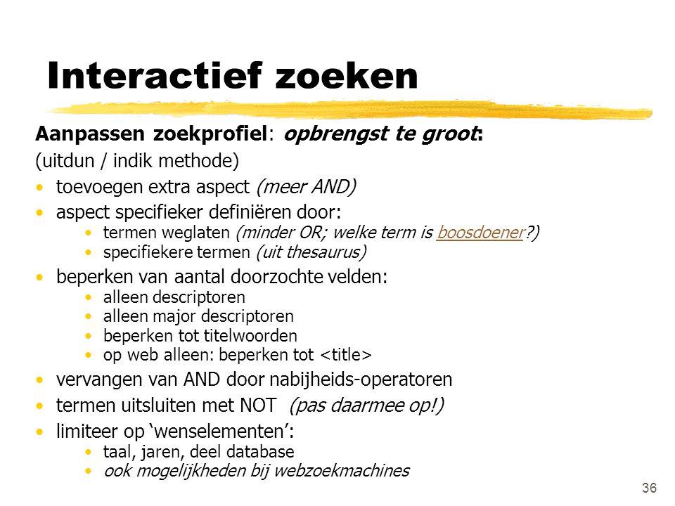 Interactief zoeken Aanpassen zoekprofiel: opbrengst te groot: (uitdun / indik methode) toevoegen extra aspect (meer AND) aspect specifieker definiëren
