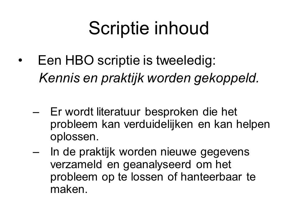 Scriptie inhoud Een HBO scriptie is tweeledig: Kennis en praktijk worden gekoppeld. –Er wordt literatuur besproken die het probleem kan verduidelijken