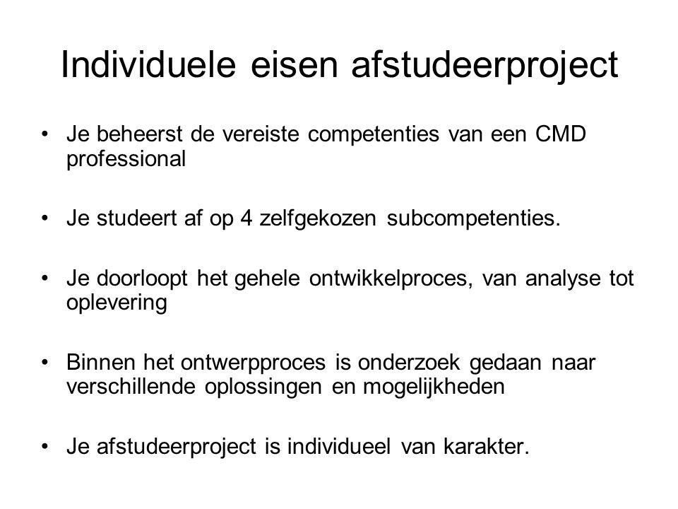Individuele eisen afstudeerproject Je beheerst de vereiste competenties van een CMD professional Je studeert af op 4 zelfgekozen subcompetenties. Je d