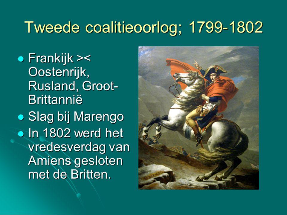 Tweede coalitieoorlog; 1799-1802 Frankijk > < Oostenrijk, Rusland, Groot- Brittannië Slag bij Marengo Slag bij Marengo In 1802 werd het vredesverdag v