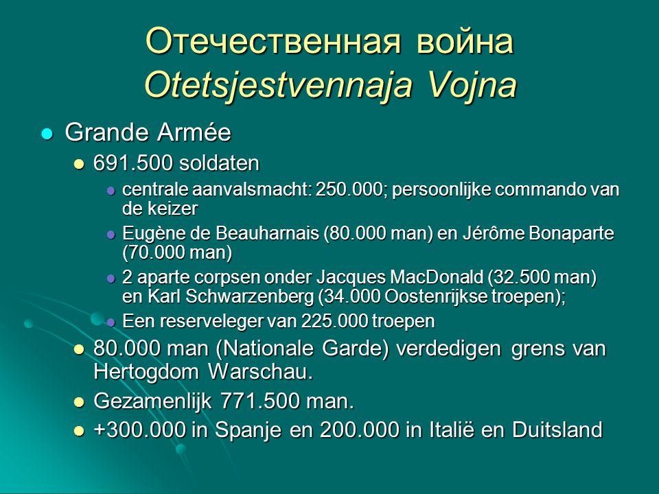 Отечественная война Otetsjestvennaja Vojna Grande Armée Grande Armée 691.500 soldaten 691.500 soldaten centrale aanvalsmacht: 250.000; persoonlijke co