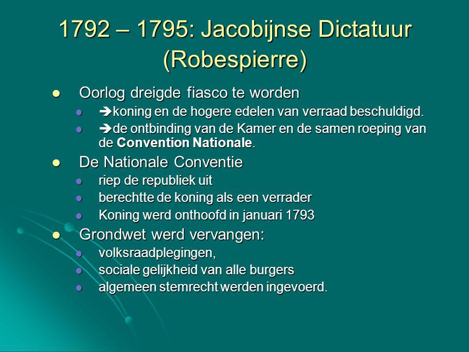 1792 – 1795: Jacobijnse Dictatuur (Robespierre) De tegenstanders van de regime werden hard aangepakt De tegenstanders van de regime werden hard aangepakt Velen (40.000) verloren hun hoofd op de guillotine.