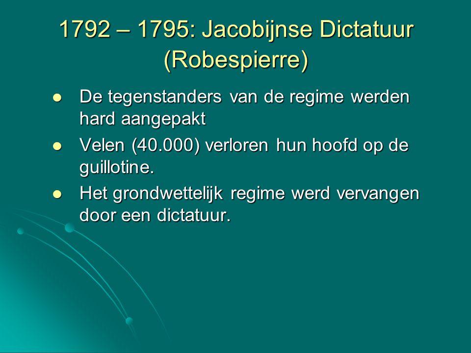 1792 – 1795: Jacobijnse Dictatuur (Robespierre) De tegenstanders van de regime werden hard aangepakt De tegenstanders van de regime werden hard aangep
