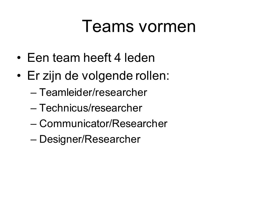 Teams vormen Een team heeft 4 leden Er zijn de volgende rollen: –Teamleider/researcher –Technicus/researcher –Communicator/Researcher –Designer/Researcher