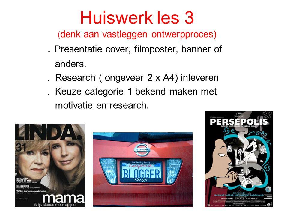 Huiswerk les 3 ( denk aan vastleggen ontwerpproces). Presentatie cover, filmposter, banner of anders.. Research ( ongeveer 2 x A4) inleveren. Keuze ca