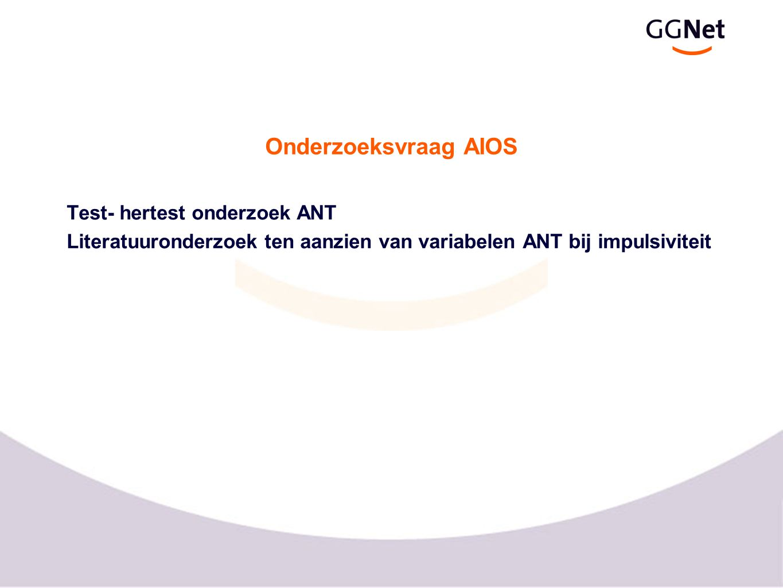 Onderzoeksvraag AIOS Test- hertest onderzoek ANT Literatuuronderzoek ten aanzien van variabelen ANT bij impulsiviteit