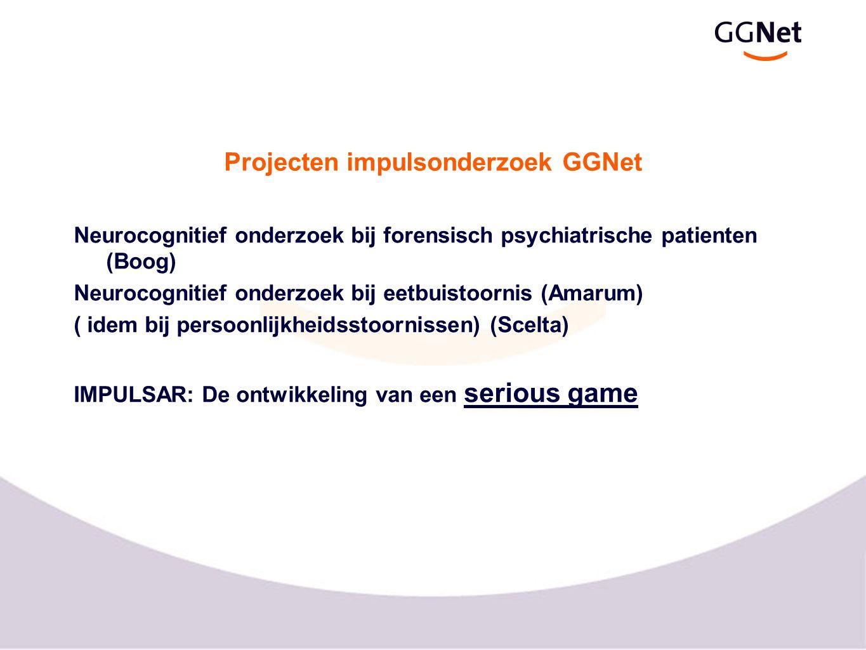 Projecten impulsonderzoek GGNet Neurocognitief onderzoek bij forensisch psychiatrische patienten (Boog) Neurocognitief onderzoek bij eetbuistoornis (Amarum) ( idem bij persoonlijkheidsstoornissen) (Scelta) IMPULSAR: De ontwikkeling van een serious game