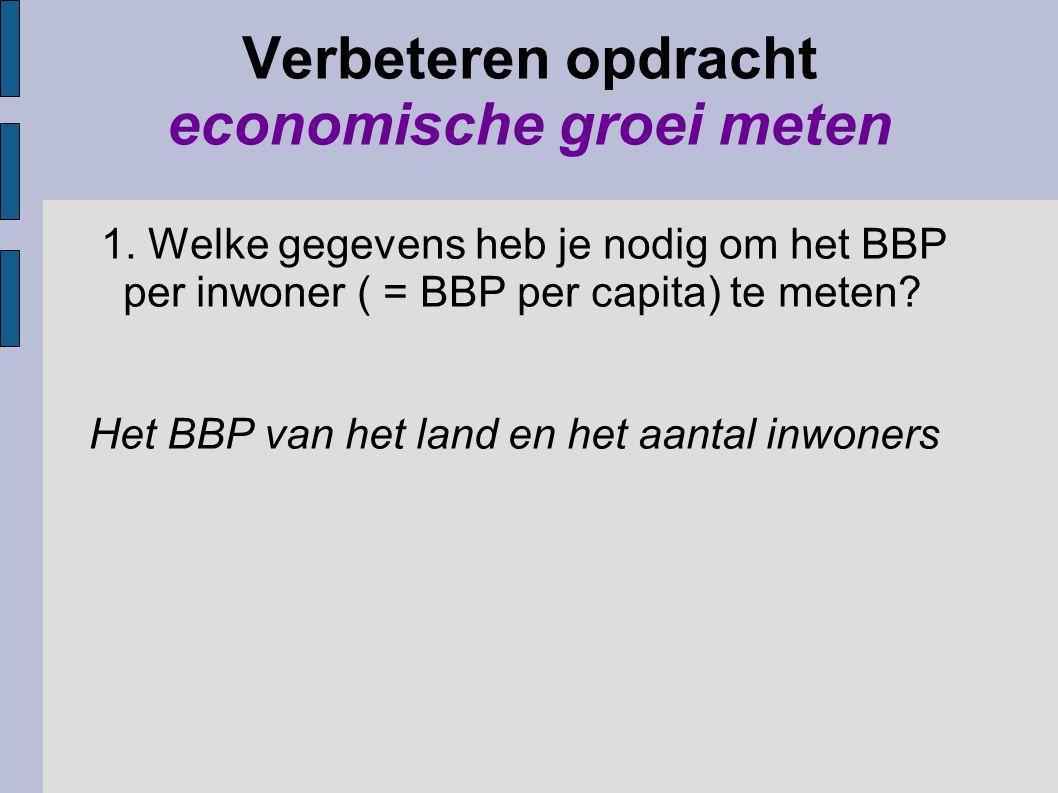 Verbeteren opdracht economische groei meten 1. Welke gegevens heb je nodig om het BBP per inwoner ( = BBP per capita) te meten? Het BBP van het land e