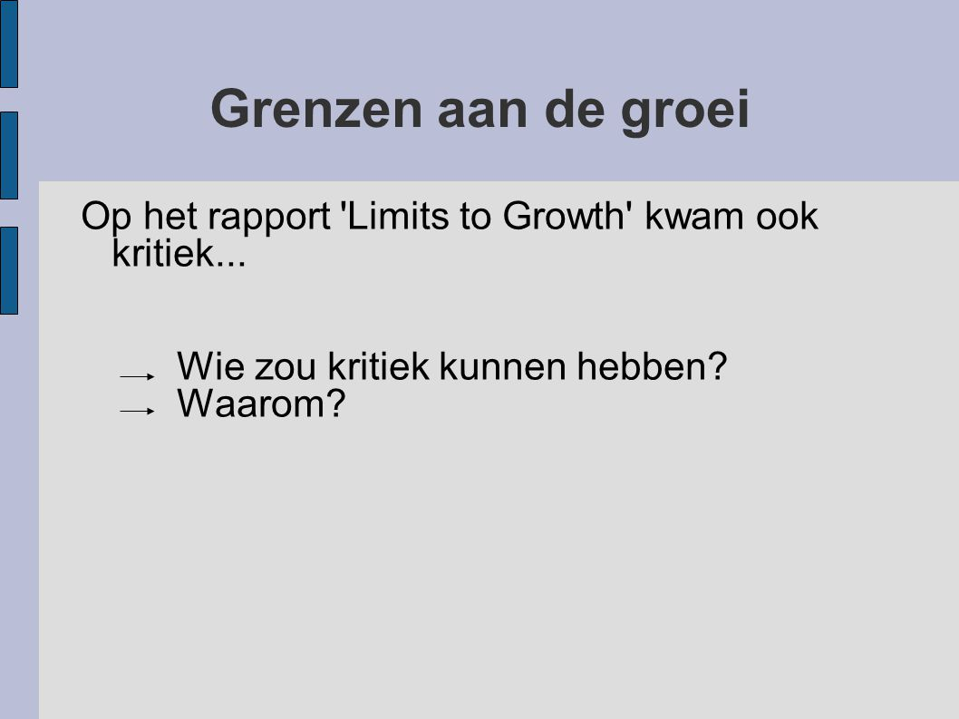 Grenzen aan de groei Op het rapport 'Limits to Growth' kwam ook kritiek... Wie zou kritiek kunnen hebben? Waarom?