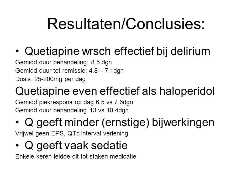 Resultaten/Conclusies: Quetiapine wrsch effectief bij delirium Gemidd duur behandeling: 8.5 dgn Gemidd duur tot remissie: 4.8 – 7.1dgn Dosis: 25-200mg per dag Quetiapine even effectief als haloperidol Gemidd piekrespons op dag 6.5 vs 7.6dgn Gemidd duur behandeling 13 vs 10.4dgn Q geeft minder (ernstige) bijwerkingen Vrijwel geen EPS, QTc interval verlening Q geeft vaak sedatie Enkele keren leidde dit tot staken medicatie