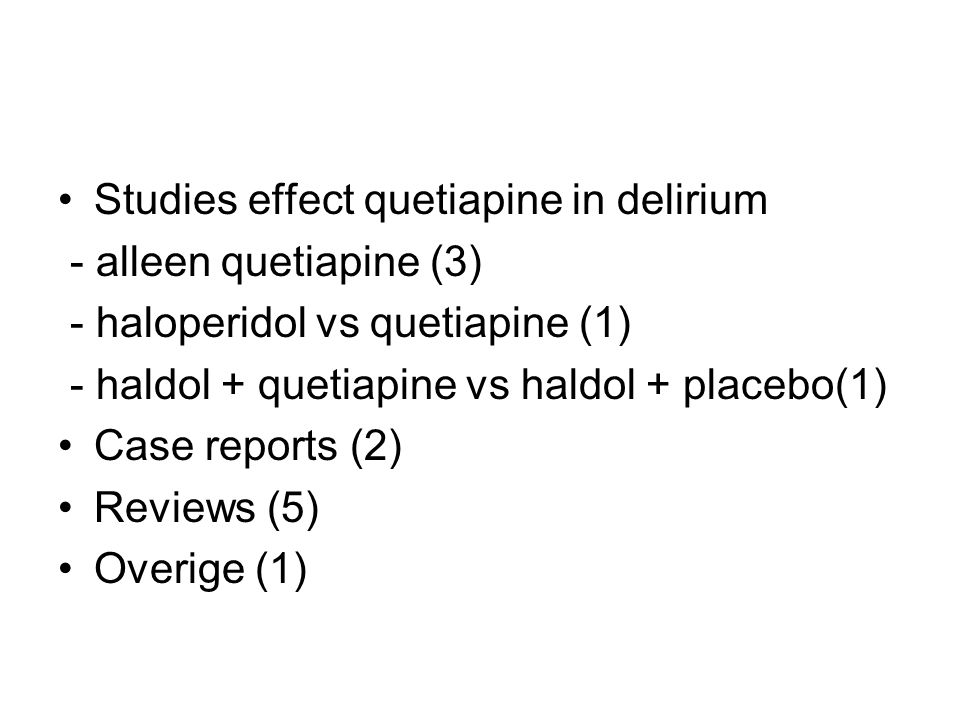 Resultaten/conclusies Quetiapine + haloperidol effectiever dan alleen haloperidol Gemiddelde duur delirium: 36 vs 120h Gemiddelde 'time to resolution': 1 vs 4,5 Gemiddelde duur agitatie: 6 vs 36h Gemiddeld aantal dgn ≥ 1 dosis haloperidol 3 vs 4 Quetiapine + variabele dosis haloperidol veilig Hypotensie, somnolentie, geen EPS QTc interval verlenging/verandering vergelijkbaar Geen Torsades des pointes