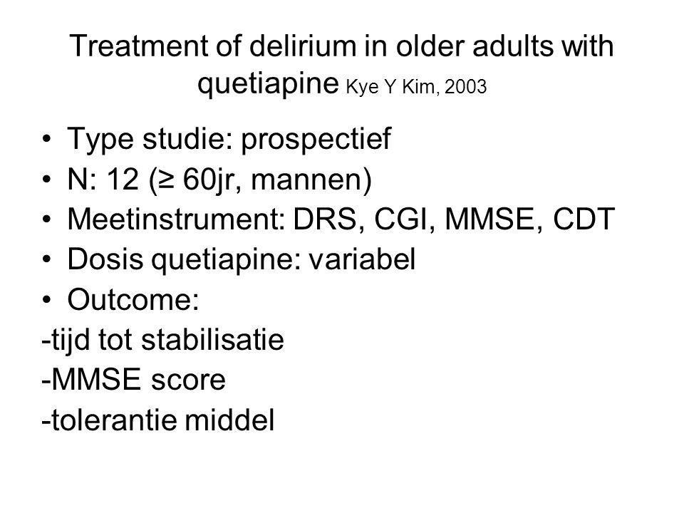 A pilot trial of quetiapine for the treatment of patients with delirium Chi-Un Pae, 2004 Type studie: prospectief, open label N: 22 Meetinstrument: DRS, CGI Dosis quetiapine: variabel Outcome: -tijd tot remissie (DRS < 15) -behandelduur -tolerantie middel