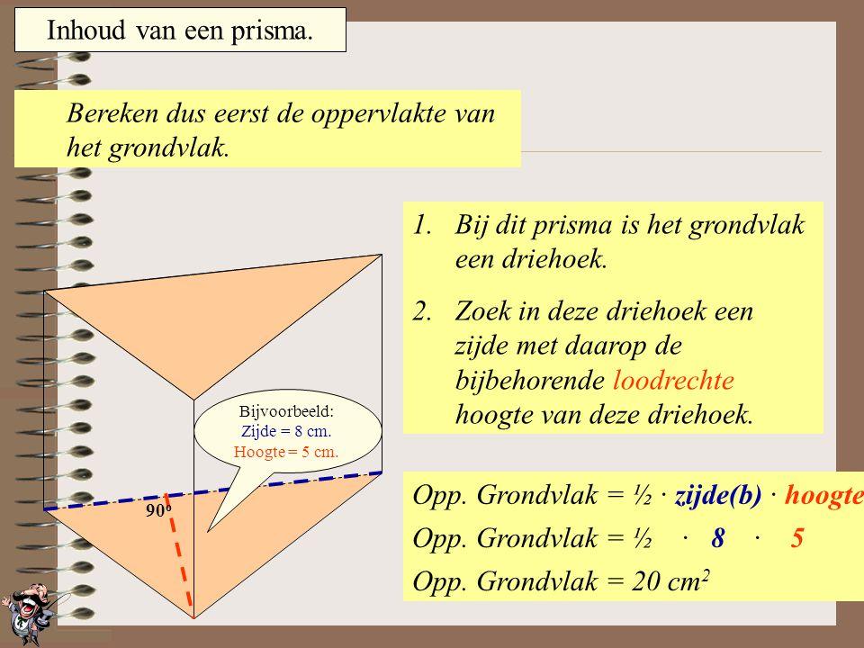 Inhoud van een prisma. Om de inhoud van een prisma te berekenen moet je twee dingen weten: 1.De oppervlakte van het grondvlak. 2.De hoogte van het pri