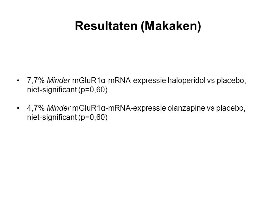Resultaten (Makaken) 7,7% Minder mGluR1α-mRNA-expressie haloperidol vs placebo, niet-significant (p=0,60) 4,7% Minder mGluR1α-mRNA-expressie olanzapine vs placebo, niet-significant (p=0,60)