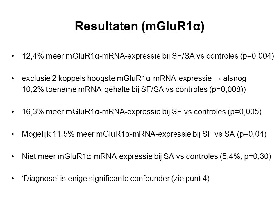 Resultaten (mGluR1α) 12,4% meer mGluR1α-mRNA-expressie bij SF/SA vs controles (p=0,004) exclusie 2 koppels hoogste mGluR1α-mRNA-expressie → alsnog 10,2% toename mRNA-gehalte bij SF/SA vs controles (p=0,008)) 16,3% meer mGluR1α-mRNA-expressie bij SF vs controles (p=0,005) Mogelijk 11,5% meer mGluR1α-mRNA-expressie bij SF vs SA (p=0,04) Niet meer mGluR1α-mRNA-expressie bij SA vs controles (5,4%; p=0,30) 'Diagnose' is enige significante confounder (zie punt 4)