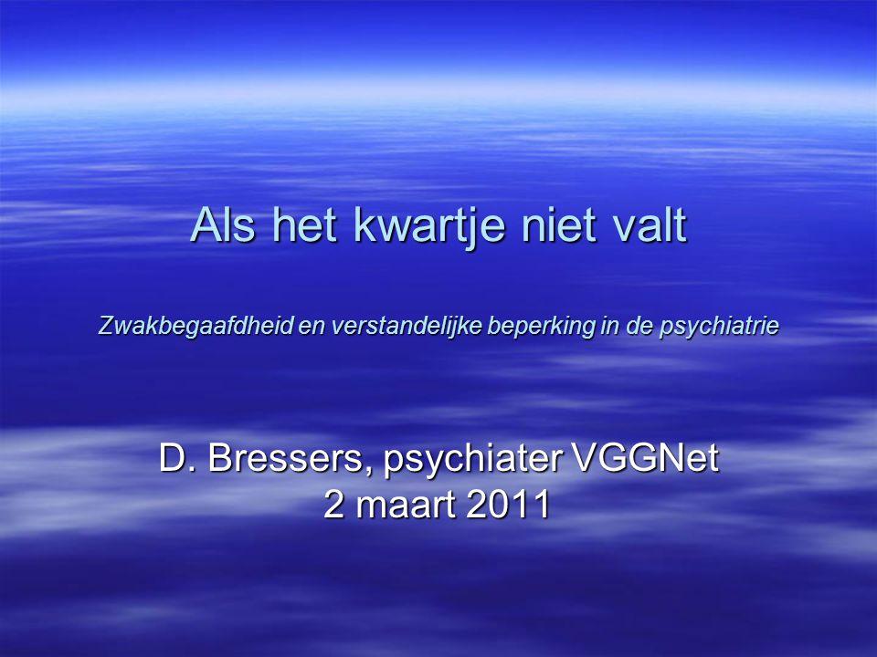Als het kwartje niet valt Zwakbegaafdheid en verstandelijke beperking in de psychiatrie D. Bressers, psychiater VGGNet 2 maart 2011