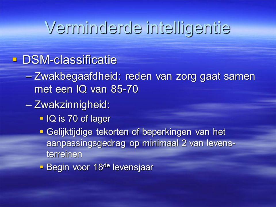 Verminderde intelligentie  DSM-classificatie –Zwakbegaafdheid: reden van zorg gaat samen met een IQ van 85-70 –Zwakzinnigheid:  IQ is 70 of lager 