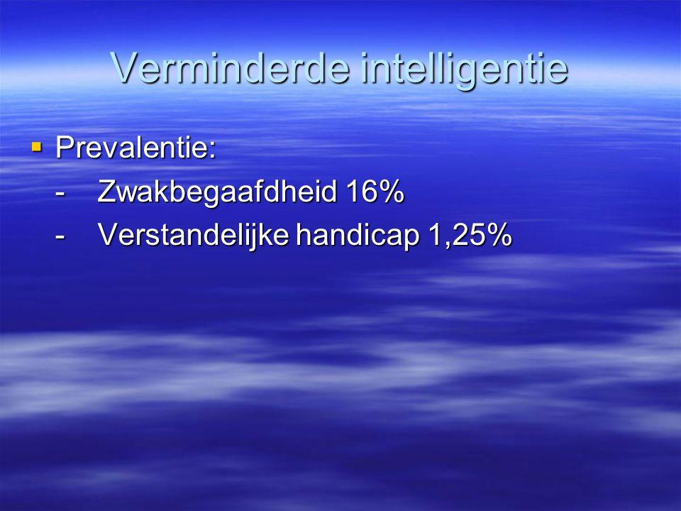 Verminderde intelligentie  Prevalentie: -Zwakbegaafdheid 16% -Verstandelijke handicap 1,25%