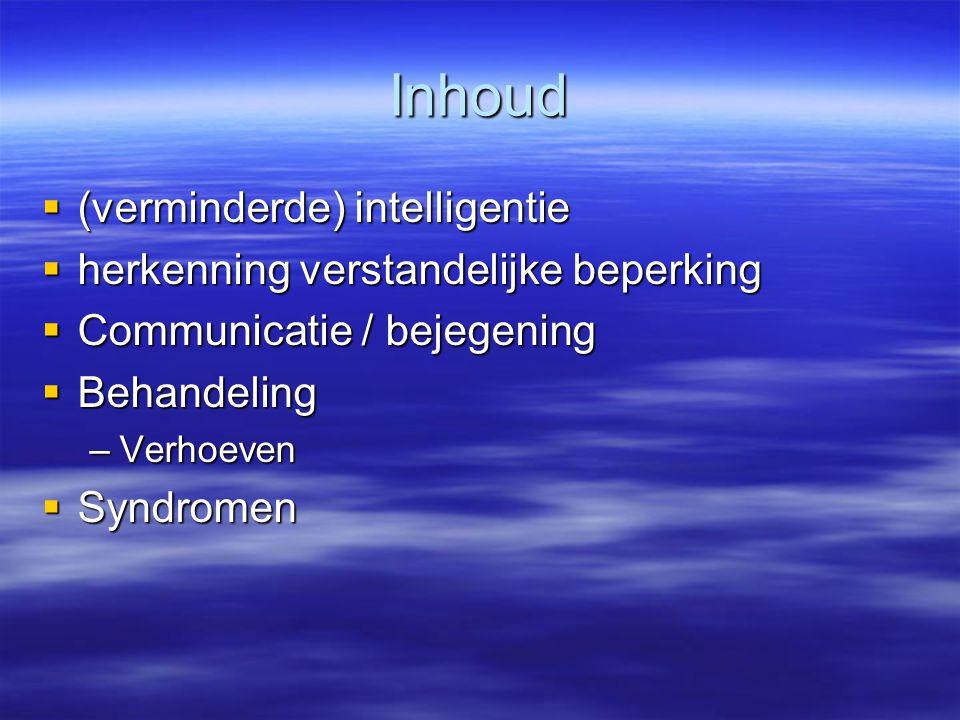 Inhoud  (verminderde) intelligentie  herkenning verstandelijke beperking  Communicatie / bejegening  Behandeling –Verhoeven  Syndromen