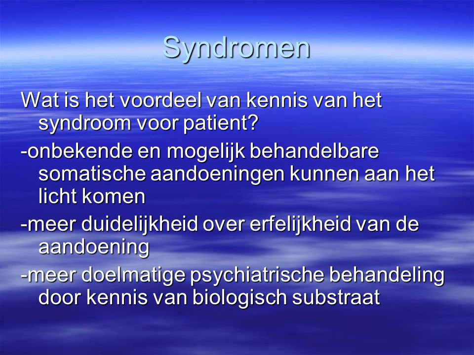 Syndromen -onbekende en mogelijk behandelbare somatische aandoeningen kunnen aan het licht komen -meer duidelijkheid over erfelijkheid van de aandoeni