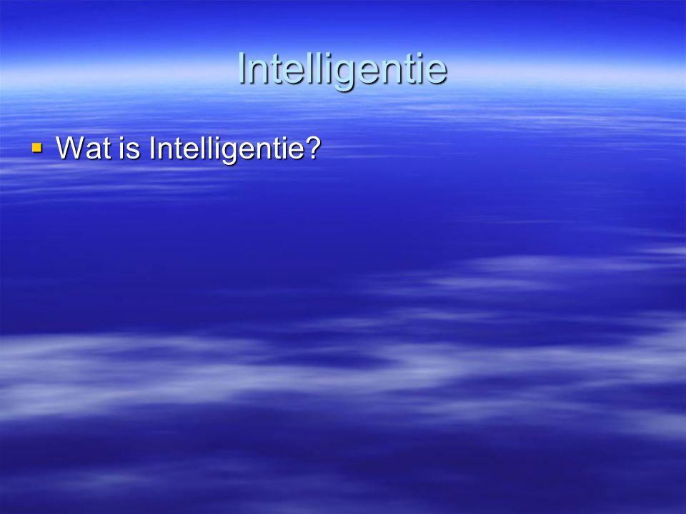 Intelligentie  Wat is Intelligentie?