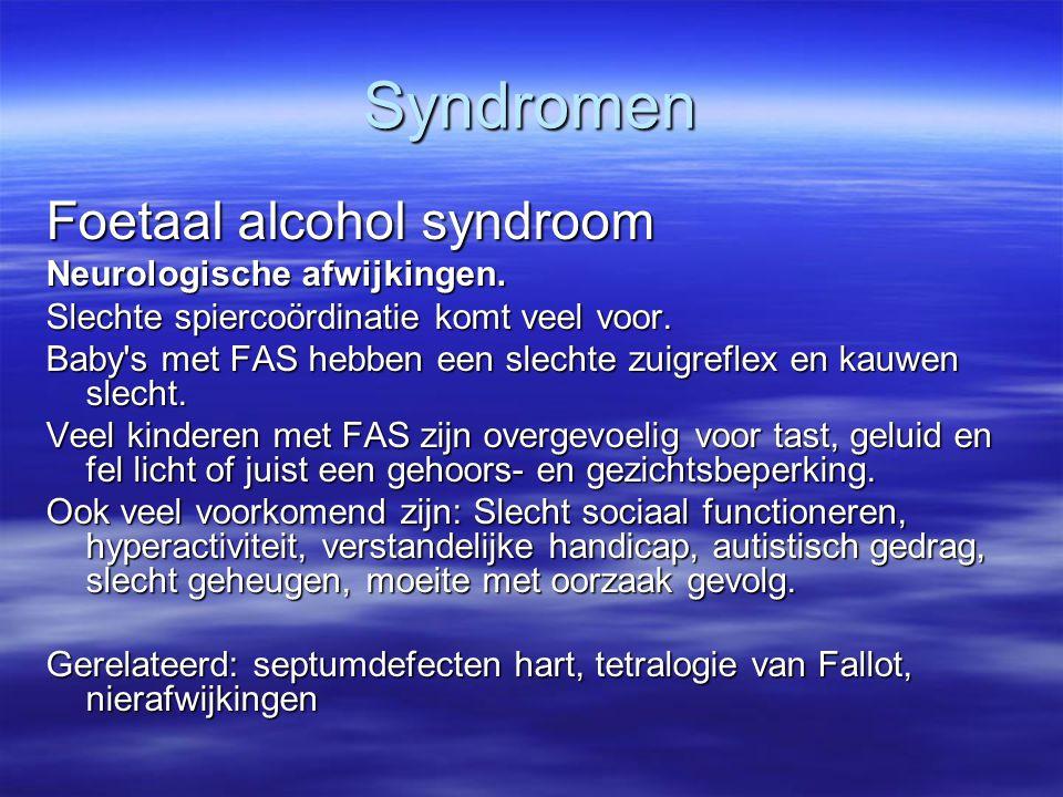 Syndromen Foetaal alcohol syndroom Neurologische afwijkingen. Slechte spiercoördinatie komt veel voor. Baby's met FAS hebben een slechte zuigreflex en