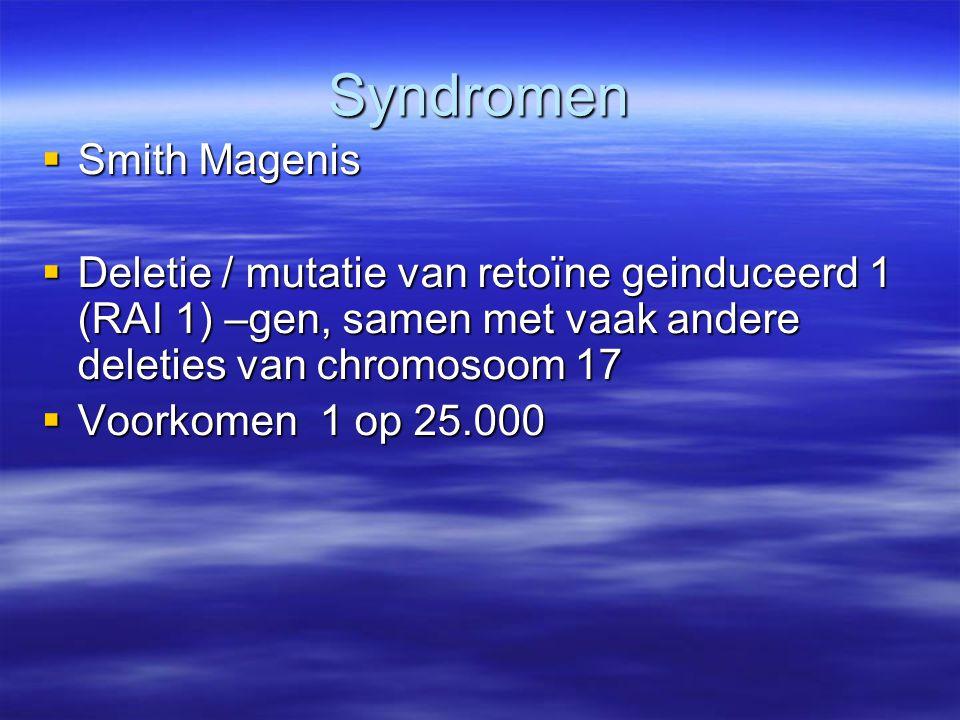 Syndromen  Smith Magenis  Deletie / mutatie van retoïne geinduceerd 1 (RAI 1) –gen, samen met vaak andere deleties van chromosoom 17  Voorkomen 1 o