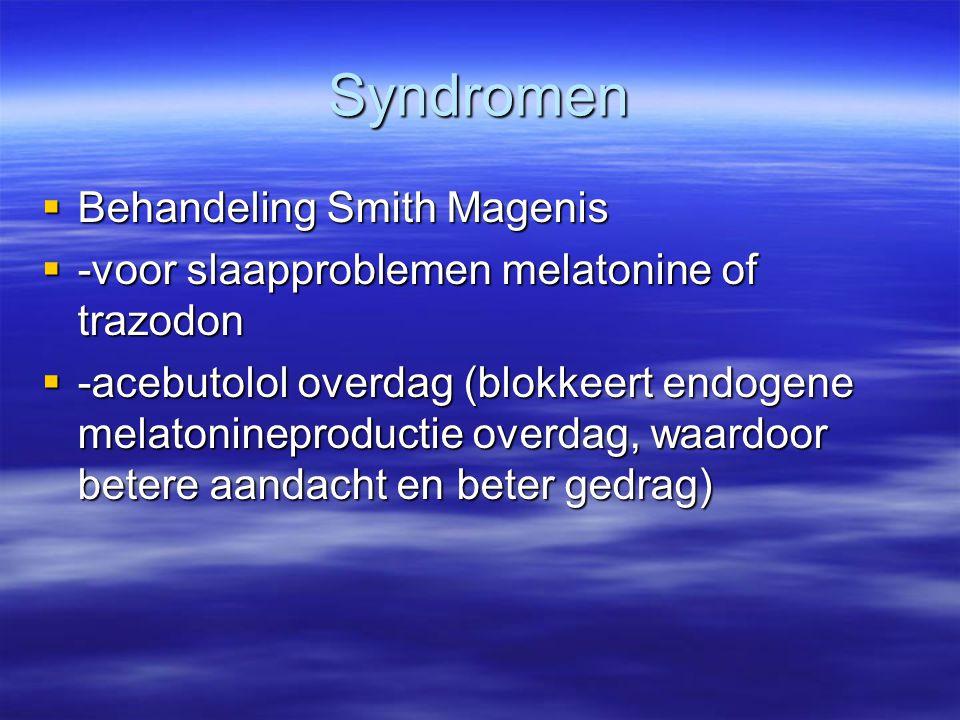 Syndromen  Behandeling Smith Magenis  -voor slaapproblemen melatonine of trazodon  -acebutolol overdag (blokkeert endogene melatonineproductie over