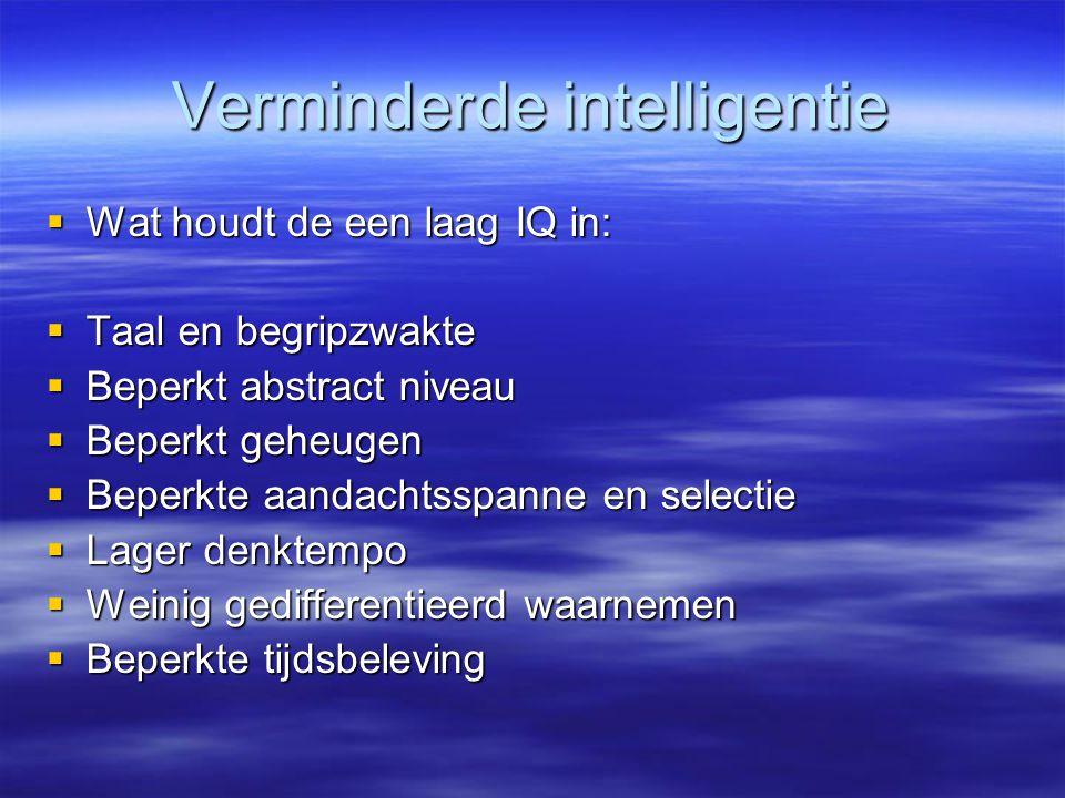 Verminderde intelligentie  Wat houdt de een laag IQ in:  Taal en begripzwakte  Beperkt abstract niveau  Beperkt geheugen  Beperkte aandachtsspann