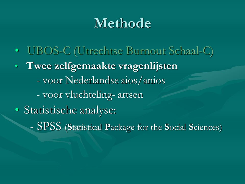 Methode UBOS-C (Utrechtse Burnout Schaal-C) UBOS-C (Utrechtse Burnout Schaal-C) Twee zelfgemaakte vragenlijsten Twee zelfgemaakte vragenlijsten - voor Nederlandse aios/anios - voor Nederlandse aios/anios - voor vluchteling- artsen - voor vluchteling- artsen Statistische analyse:Statistische analyse: - SPSS (Statistical Package for the Social Sciences) - SPSS (Statistical Package for the Social Sciences)